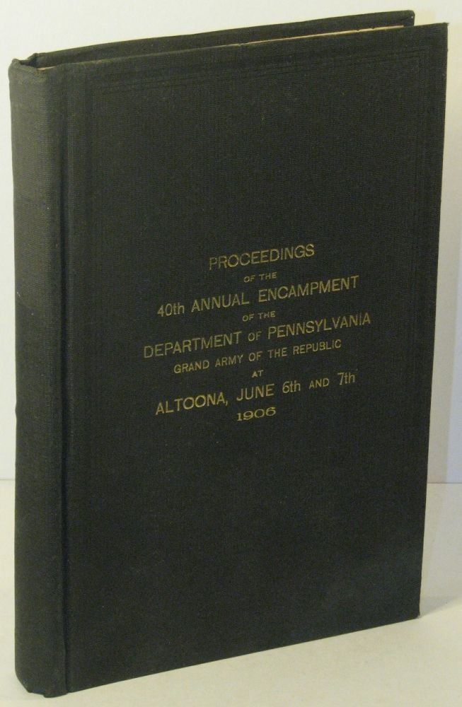 Proceedings of the 40th Annual Encampment of the Department of Pennsylvania, Grand Army of the Republic at Altoona, June 6th and 7th, 1906