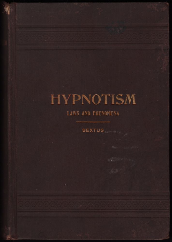 Hypnotism: Its Facts, Theories and Related Phenomena with Explanatory Anecdotes, Descriptions and Reminiscences. Carl SEXTUS.