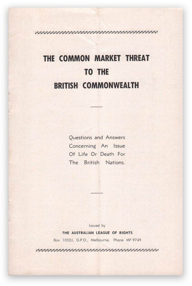 The Common Market Threat to the British Commonwealth: Questions and Answers Concerning An Issue of Life and Death for the British Nations. The Australian League of Rights.