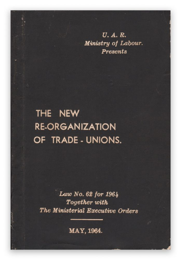 The New Re-organization of Trade-Unions. Law No. 62 for 1964, Together with The Ministerial Executive Orders, May, 1964. Anwar SALAMA, Ministry of Labour.