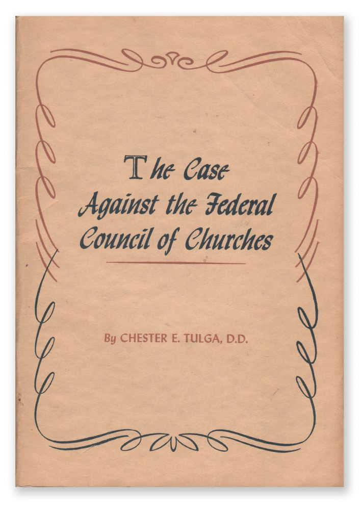 The Case Against the Federal Council of Churches. Chester E. TULGA.