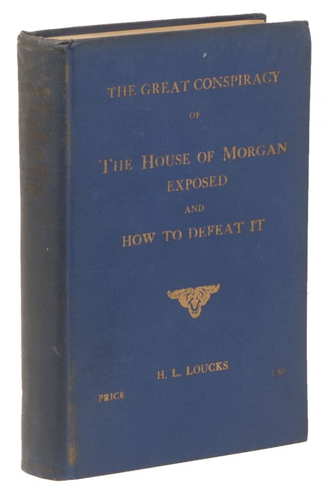 The Great Conspiracy of the House of Morgan Exposed and How To Defeat It. H. L. LOUCKS.