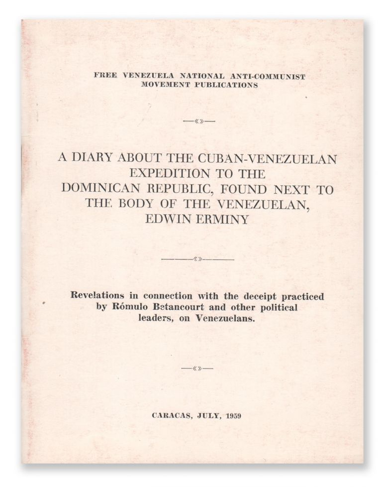 A Diary About the Cuban-Venezuelan Expedition to the Dominican Republic, Found Next to the Body of the Venezuelan, Edwin Erminy. Revelations in connection with the deceipt practiced by Rómulo Betancourt and other political leader, on Venezuelans. Free Venezuela National Anti-Communist Movement.