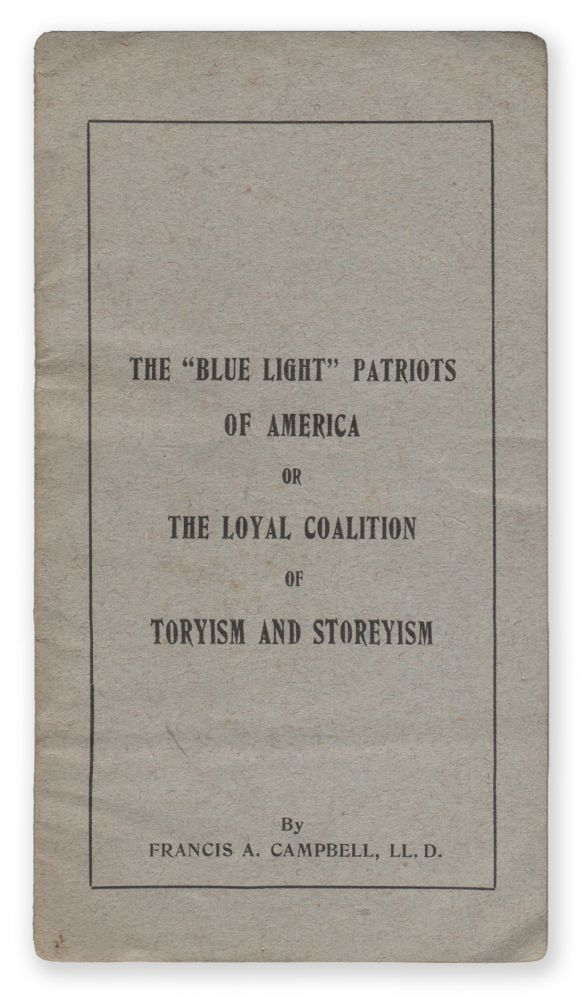 """The """"Blue Light"""" Patriots of America, Or, the Loyal Coalition of Toryism and Storeyism. Francis A. CAMPBELL."""