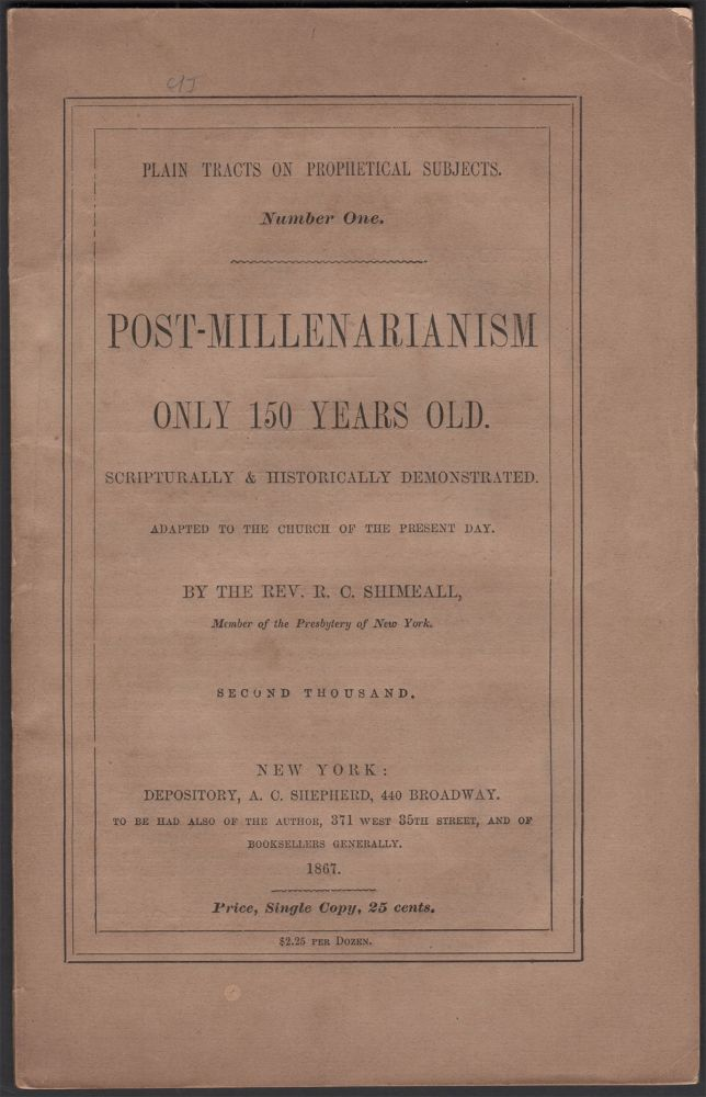 Post-Millenarianism Only 150 Years Old. Scripturally & Historically Demonstrated, Adapted to the Church of the Present Day (Plain Tracts On Prophetical Subjects Number One). Rev. R. C. SHIMEALL.