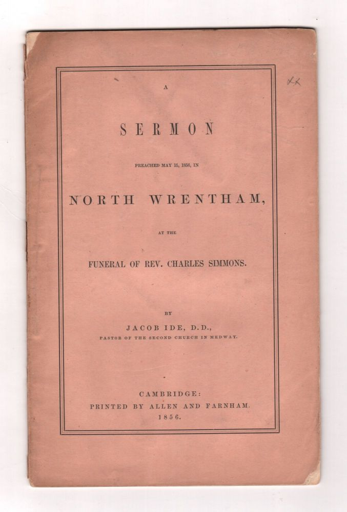 A Sermon Preached May 15, 1856, in North Wrentham, at the Funeral of Rev. Charles Simmons. Jacob IDE.