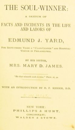 """The Soul-Winner: A Sketch of Facts and Incidents in the Life and Labors of Edmund J. Yard, for Sixty-Three Years a """"Class-Leader"""" and Hospital-Visitor in Philadelphia"""
