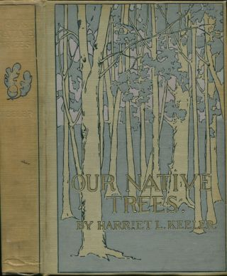 Our Native Trees and How to Identify Them: A Popular Study of Their Habits and Their Peculiarities. Harriet L. KEELER.