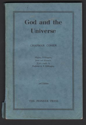 God and the Universe: Huxley, Eddington, Jeans and Einstein. With a Reply by Professor A. S. Eddington. Chapman COHEN.