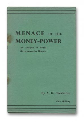 Menace of the Money-Power: An Analysis of World Government by Finance. A. K. CHESTERTON.