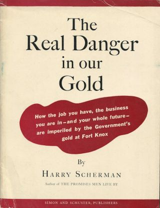 The Real Danger in our Gold: How the job you have, the business you are in - and your whole future - are imperiled by the Government's gold at Fort Knox. Harry SCHERMAN.