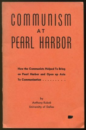 Communism at Pearl Harbor: How the Communists Helped to Bring on Pearl Harbor and Open Up Asia to Communization. Anthony KUBEK.