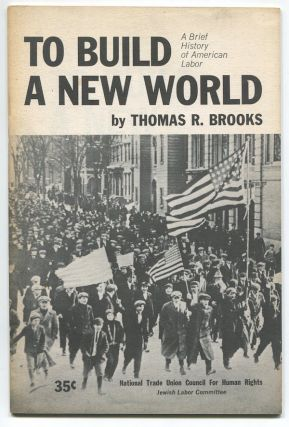To Build a New World: A Brief History of American Labor. Thomas R. BROOKS.