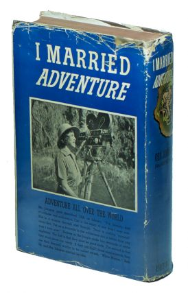 I Married Adventure: The Lives and Adventures of Martin and Osa Johnson