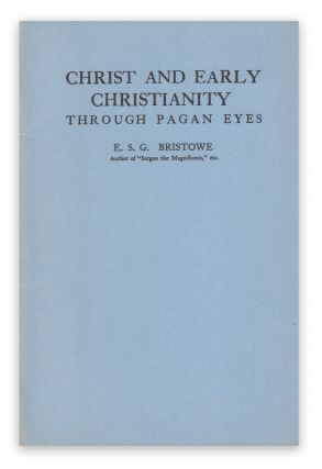 Christ and Early Christianity Through Pagan Eyes. E. S. G. BRISTOWE.