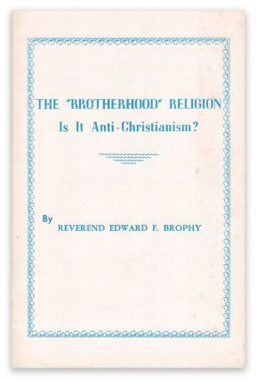 "The ""Brotherhood"" Religion: Is It Anti-Christianism? Reverend Edward F. BROPHY."