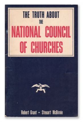 The Truth About the National Council of Churches. Robert GRANT, William Steuart McBirnie.