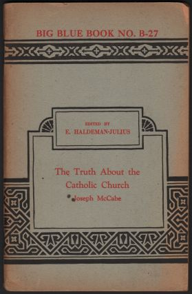 The Truth About the Catholic Church (Big Blue Book No. B-27). Joseph MCCABE