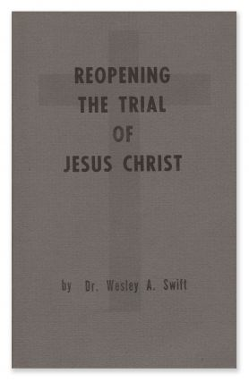 Reopening the Trial of Jesus Christ. Dr. Wesley A. SWIFT
