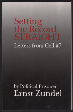 Setting the Record Straight: Letters from Cell #7. Ernst ZUNDEL