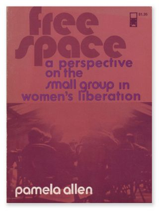 Free Space: A Perspective on the Small Group in Women's Liberation. Pamela ALLEN